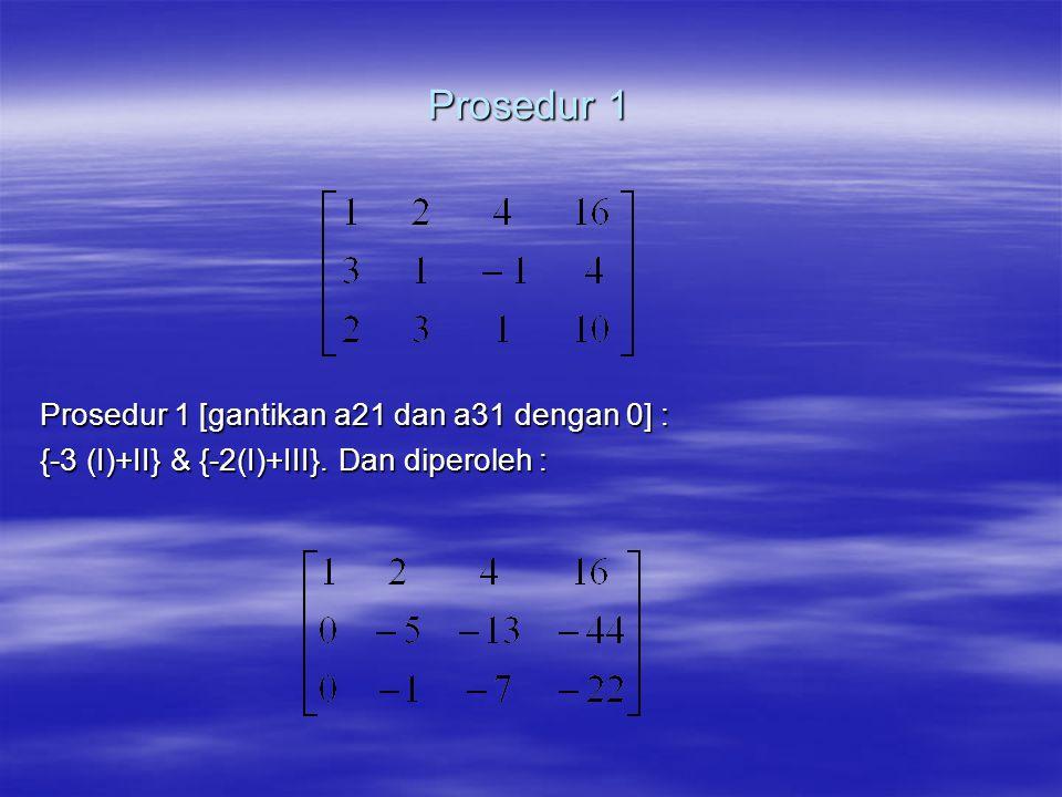 Prosedur 2 Prosedur 2 [kalikan III dengan -1 ; tukarkan baris II ke III & baris III ke II, alasan: merubah -1 menjadi 1 lebih mudah dibanding merubah -5 menjadi 1].