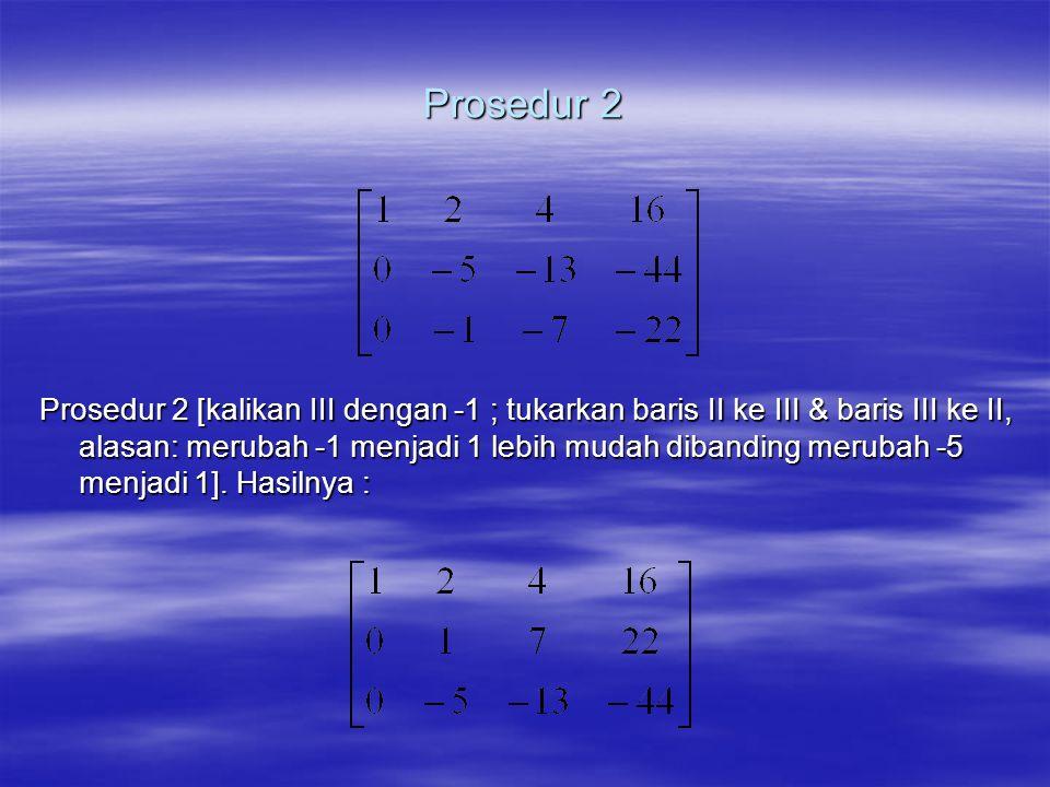Prosedur 2 Prosedur 2 [kalikan III dengan -1 ; tukarkan baris II ke III & baris III ke II, alasan: merubah -1 menjadi 1 lebih mudah dibanding merubah