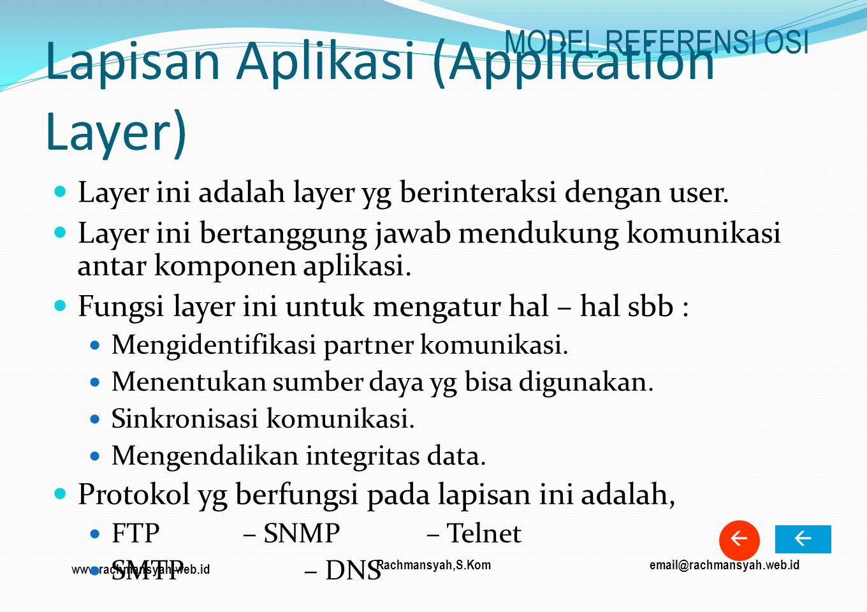www.rachmansyah.web.id email@rachmansyah.web.idRachmansyah,S.Kom Lapisan Aplikasi (Application Layer) Layer ini adalah layer yg berinteraksi dengan us