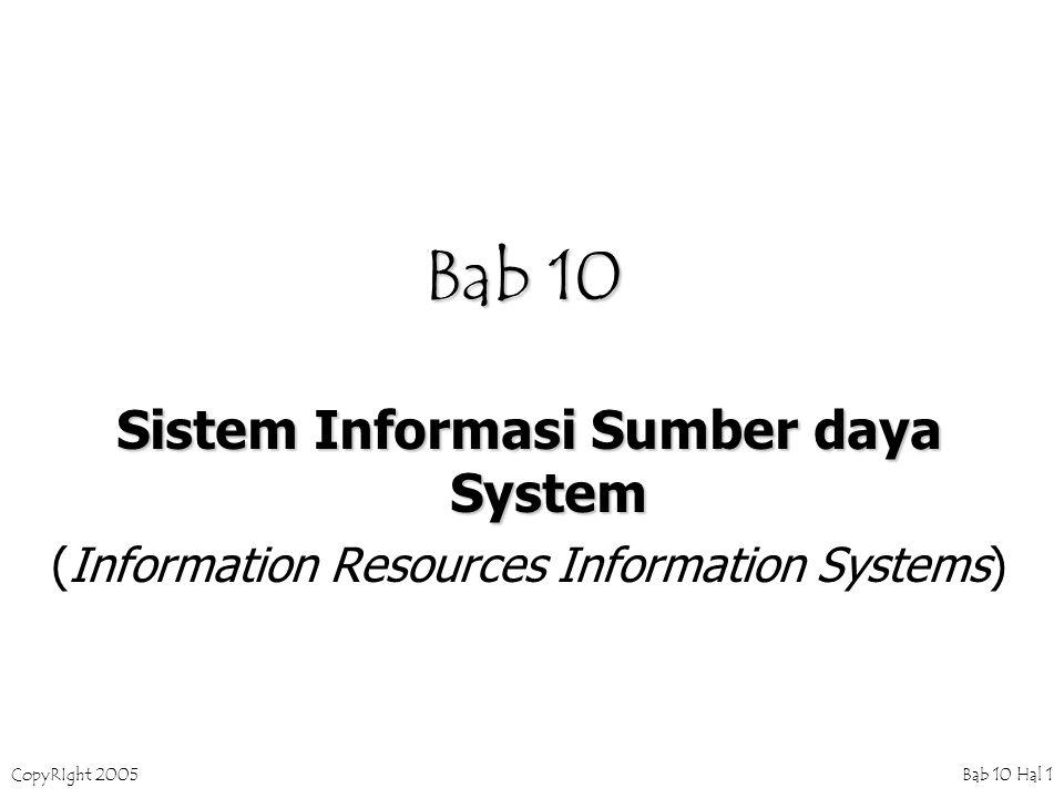CopyRIght 2005 Bab 10 Hal 2 Sumber daya Informasi Perusahaan Meliputi : 1.Spesialis Informasi (Specialists) –Systems analysts –Programmers –Database administrators –Network specialists –Operations personnel 2.Perangkat Keras (Hardware) 3.Perangkat Lunak (Software) 4.Pemakai (Users) 5.Data 6.Information