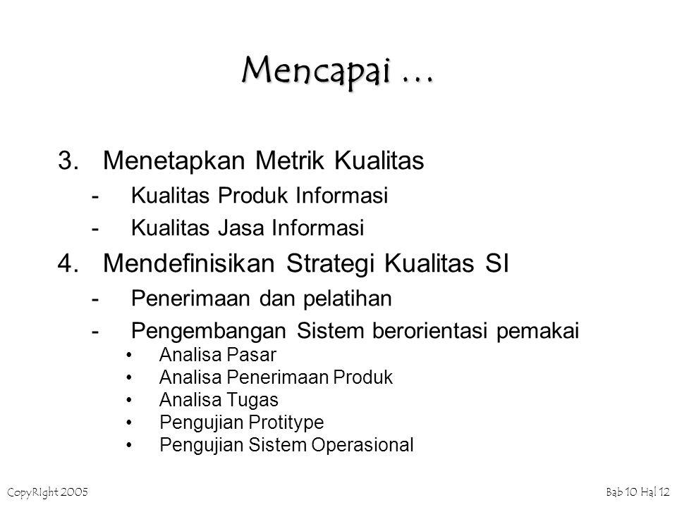 CopyRIght 2005 Bab 10 Hal 12 Mencapai … 3.Menetapkan Metrik Kualitas -Kualitas Produk Informasi -Kualitas Jasa Informasi 4.Mendefinisikan Strategi Kualitas SI -Penerimaan dan pelatihan -Pengembangan Sistem berorientasi pemakai Analisa Pasar Analisa Penerimaan Produk Analisa Tugas Pengujian Protitype Pengujian Sistem Operasional