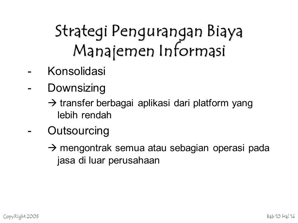 CopyRIght 2005 Bab 10 Hal 14 Strategi Pengurangan Biaya Manajemen Informasi -Konsolidasi -Downsizing  transfer berbagai aplikasi dari platform yang lebih rendah -Outsourcing  mengontrak semua atau sebagian operasi pada jasa di luar perusahaan
