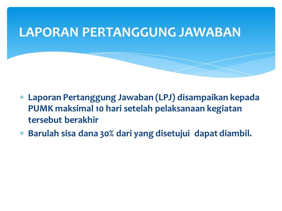 Laporan Pertanggung Jawaban (LPJ) disampaikan kepada PUMK maksimal 10 hari setelah pelaksanaan kegiatan tersebut berakhir  Barulah sisa dana 30% da
