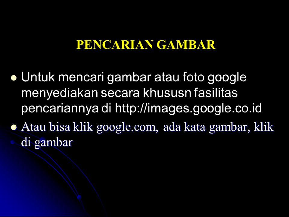 PENCARIAN GAMBAR Untuk mencari gambar atau foto google menyediakan secara khususn fasilitas pencariannya di http://images.google.co.id Atau bisa klik