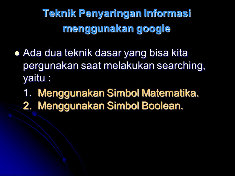 Teknik Penyaringan Informasi menggunakan google Ada dua teknik dasar yang bisa kita pergunakan saat melakukan searching, yaitu : Ada dua teknik dasar