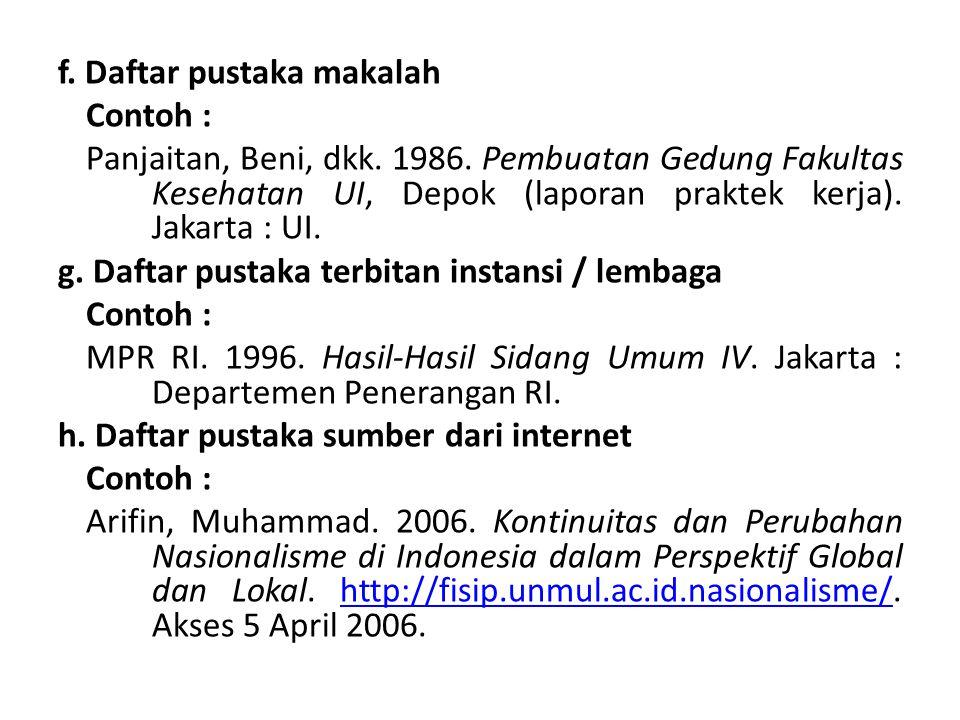 f. Daftar pustaka makalah Contoh : Panjaitan, Beni, dkk. 1986. Pembuatan Gedung Fakultas Kesehatan UI, Depok (laporan praktek kerja). Jakarta : UI. g.