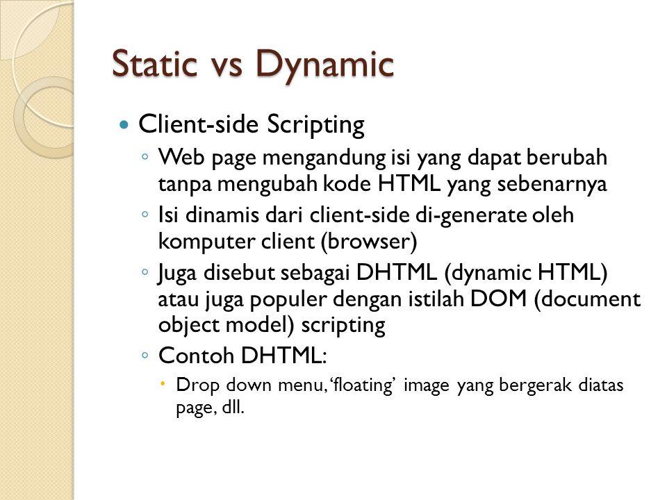 Static vs Dynamic Client-side Scripting ◦ Web page mengandung isi yang dapat berubah tanpa mengubah kode HTML yang sebenarnya ◦ Isi dinamis dari client-side di-generate oleh komputer client (browser) ◦ Juga disebut sebagai DHTML (dynamic HTML) atau juga populer dengan istilah DOM (document object model) scripting ◦ Contoh DHTML:  Drop down menu, 'floating' image yang bergerak diatas page, dll.