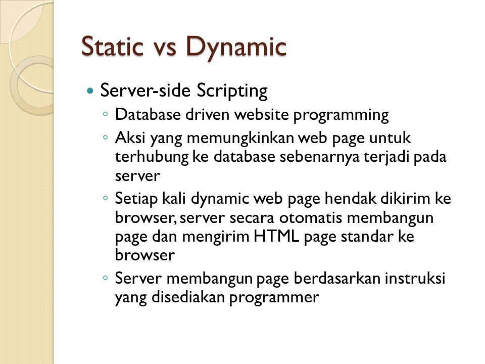 Static vs Dynamic Server-side Scripting ◦ Database driven website programming ◦ Aksi yang memungkinkan web page untuk terhubung ke database sebenarnya terjadi pada server ◦ Setiap kali dynamic web page hendak dikirim ke browser, server secara otomatis membangun page dan mengirim HTML page standar ke browser ◦ Server membangun page berdasarkan instruksi yang disediakan programmer