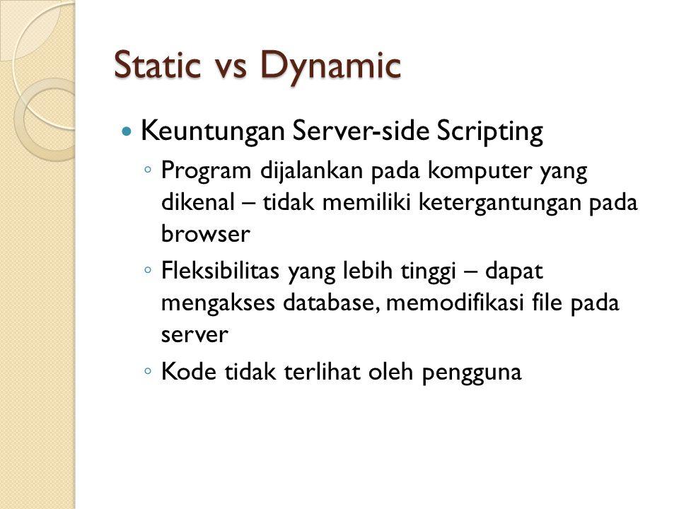 Static vs Dynamic Keuntungan Server-side Scripting ◦ Program dijalankan pada komputer yang dikenal – tidak memiliki ketergantungan pada browser ◦ Flek
