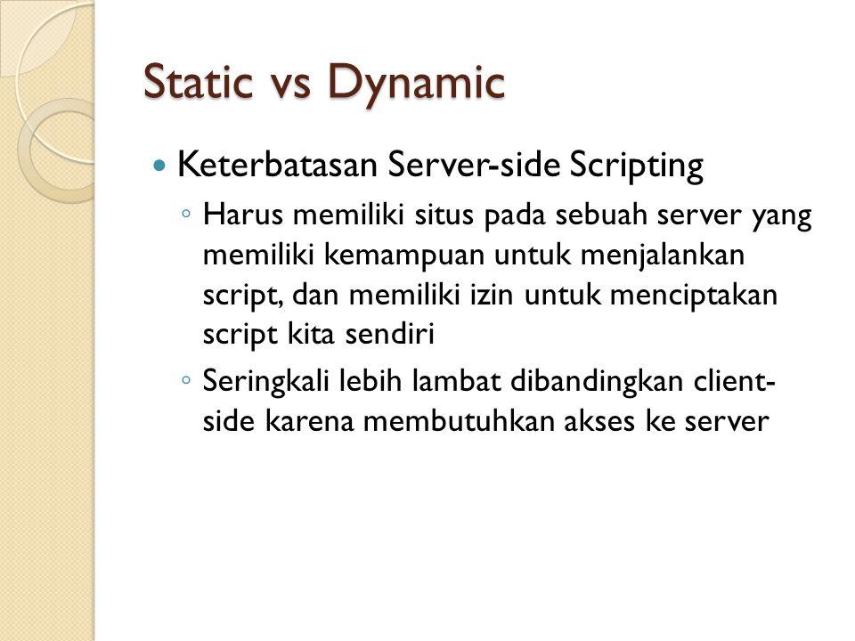 Static vs Dynamic Keterbatasan Server-side Scripting ◦ Harus memiliki situs pada sebuah server yang memiliki kemampuan untuk menjalankan script, dan memiliki izin untuk menciptakan script kita sendiri ◦ Seringkali lebih lambat dibandingkan client- side karena membutuhkan akses ke server