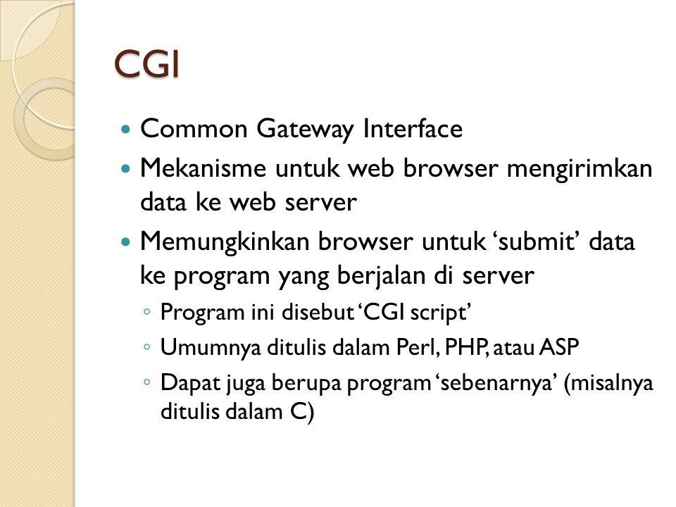 CGI Common Gateway Interface Mekanisme untuk web browser mengirimkan data ke web server Memungkinkan browser untuk 'submit' data ke program yang berjalan di server ◦ Program ini disebut 'CGI script' ◦ Umumnya ditulis dalam Perl, PHP, atau ASP ◦ Dapat juga berupa program 'sebenarnya' (misalnya ditulis dalam C)