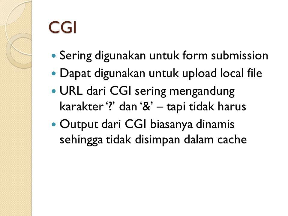 CGI Sering digunakan untuk form submission Dapat digunakan untuk upload local file URL dari CGI sering mengandung karakter '?' dan '&' – tapi tidak harus Output dari CGI biasanya dinamis sehingga tidak disimpan dalam cache