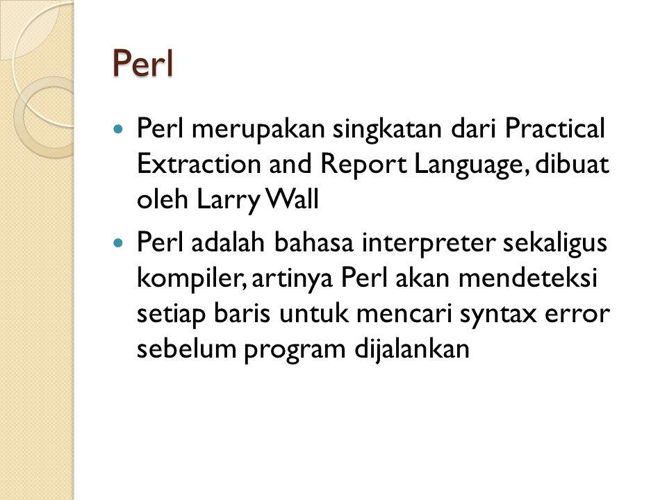 Perl Perl merupakan singkatan dari Practical Extraction and Report Language, dibuat oleh Larry Wall Perl adalah bahasa interpreter sekaligus kompiler,