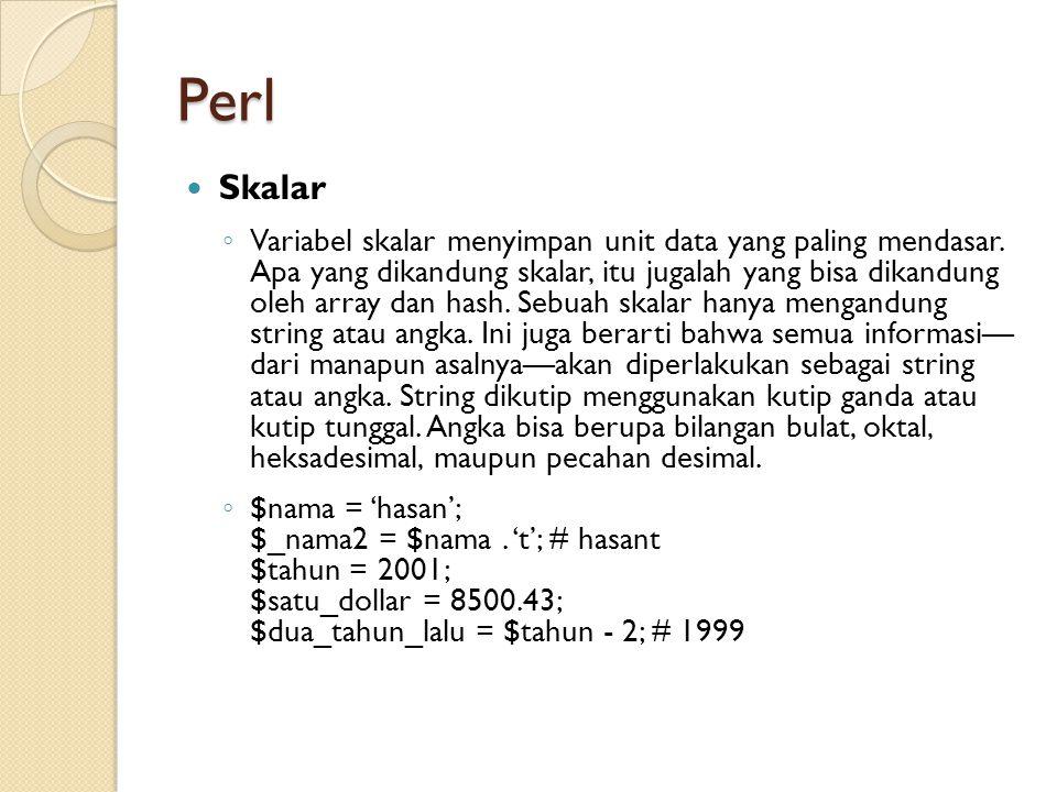 Perl Skalar ◦ Variabel skalar menyimpan unit data yang paling mendasar. Apa yang dikandung skalar, itu jugalah yang bisa dikandung oleh array dan hash