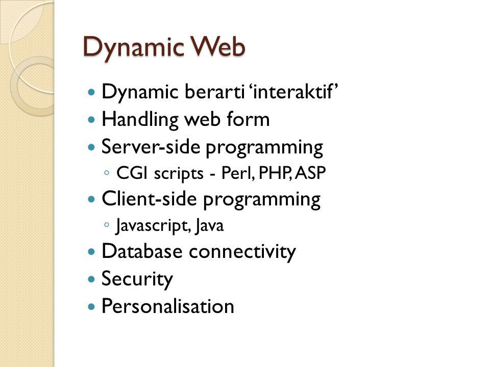 Dynamic Web Dynamic berarti 'interaktif' Handling web form Server-side programming ◦ CGI scripts - Perl, PHP, ASP Client-side programming ◦ Javascript, Java Database connectivity Security Personalisation