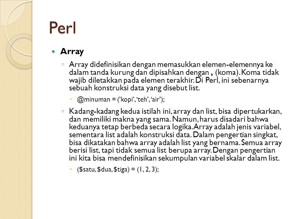 Perl Array ◦ Array didefinisikan dengan memasukkan elemen-elemennya ke dalam tanda kurung dan dipisahkan dengan, (koma). Koma tidak wajib diletakkan p