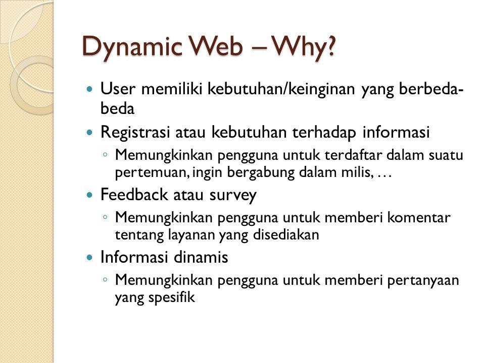 Dynamic Web – Why? User memiliki kebutuhan/keinginan yang berbeda- beda Registrasi atau kebutuhan terhadap informasi ◦ Memungkinkan pengguna untuk ter