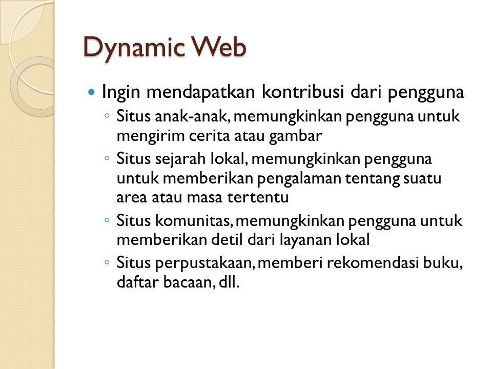Dynamic Web Ingin mendapatkan kontribusi dari pengguna ◦ Situs anak-anak, memungkinkan pengguna untuk mengirim cerita atau gambar ◦ Situs sejarah loka