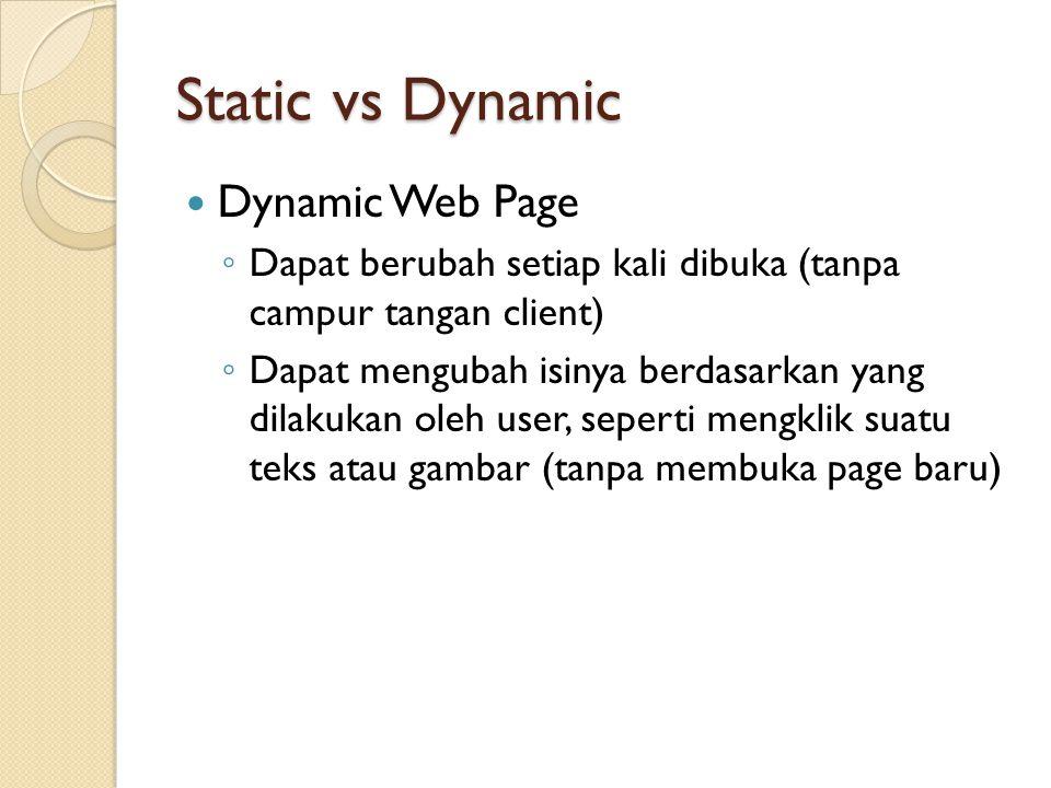 Static vs Dynamic Dynamic Web Page ◦ Dapat berubah setiap kali dibuka (tanpa campur tangan client) ◦ Dapat mengubah isinya berdasarkan yang dilakukan oleh user, seperti mengklik suatu teks atau gambar (tanpa membuka page baru)