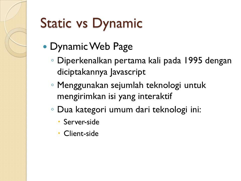 Static vs Dynamic Dynamic Web Page ◦ Diperkenalkan pertama kali pada 1995 dengan diciptakannya Javascript ◦ Menggunakan sejumlah teknologi untuk mengirimkan isi yang interaktif ◦ Dua kategori umum dari teknologi ini:  Server-side  Client-side