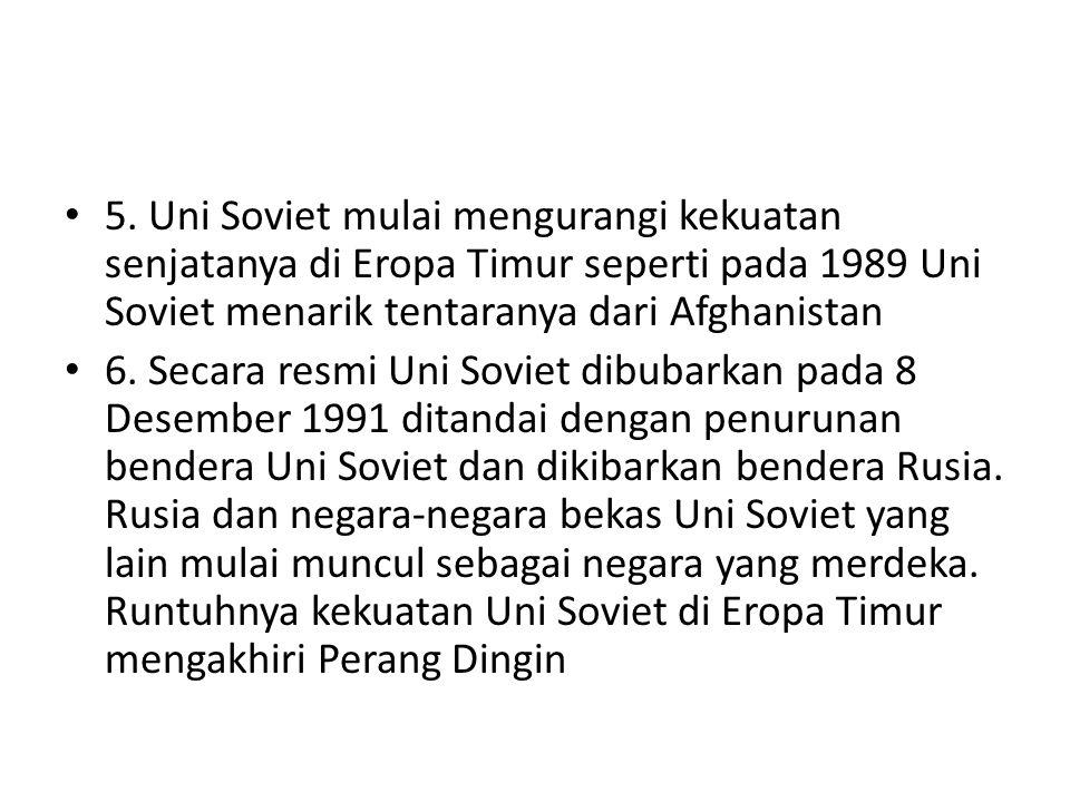 5. Uni Soviet mulai mengurangi kekuatan senjatanya di Eropa Timur seperti pada 1989 Uni Soviet menarik tentaranya dari Afghanistan 6. Secara resmi Uni