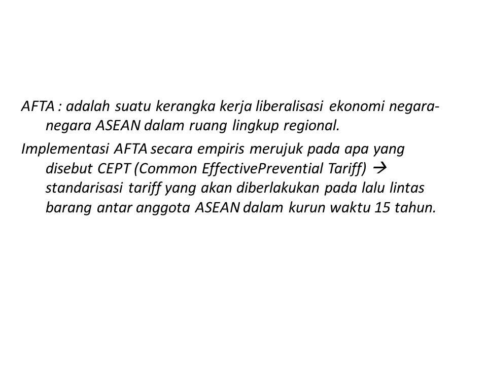AFTA : adalah suatu kerangka kerja liberalisasi ekonomi negara- negara ASEAN dalam ruang lingkup regional. Implementasi AFTA secara empiris merujuk pa