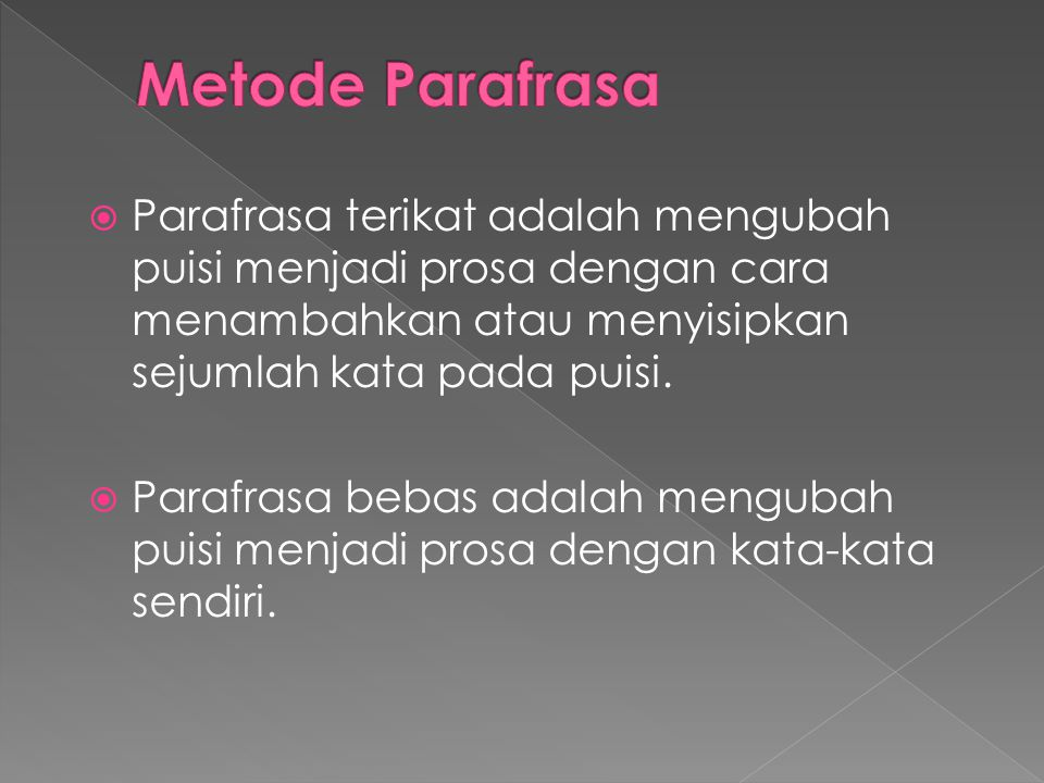  Parafrasa terikat adalah mengubah puisi menjadi prosa dengan cara menambahkan atau menyisipkan sejumlah kata pada puisi.  Parafrasa bebas adalah me