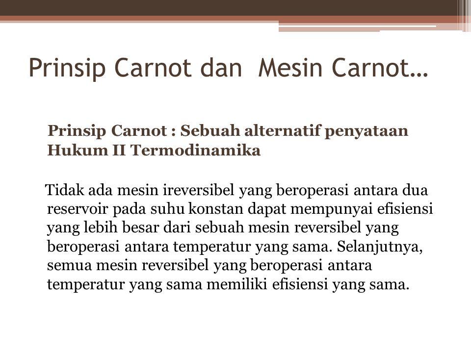 Prinsip Carnot dan Mesin Carnot… Prinsip Carnot : Sebuah alternatif penyataan Hukum II Termodinamika Tidak ada mesin ireversibel yang beroperasi antara dua reservoir pada suhu konstan dapat mempunyai efisiensi yang lebih besar dari sebuah mesin reversibel yang beroperasi antara temperatur yang sama.