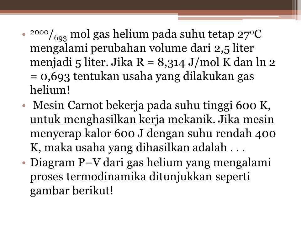 2000 / 693 mol gas helium pada suhu tetap 27 o C mengalami perubahan volume dari 2,5 liter menjadi 5 liter.