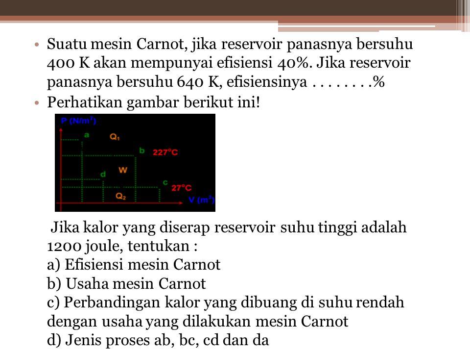 Suatu mesin Carnot, jika reservoir panasnya bersuhu 400 K akan mempunyai efisiensi 40%.