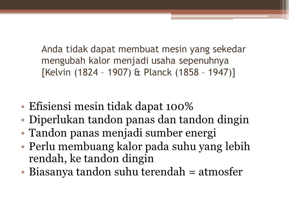 Anda tidak dapat membuat mesin yang sekedar mengubah kalor menjadi usaha sepenuhnya [Kelvin (1824 – 1907) & Planck (1858 – 1947)] Efisiensi mesin tidak dapat 100% Diperlukan tandon panas dan tandon dingin Tandon panas menjadi sumber energi Perlu membuang kalor pada suhu yang lebih rendah, ke tandon dingin Biasanya tandon suhu terendah = atmosfer