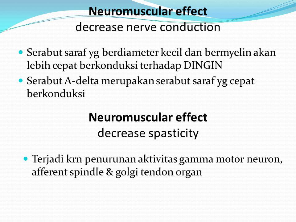 Neuromuscular effect decrease nerve conduction Serabut saraf yg berdiameter kecil dan bermyelin akan lebih cepat berkonduksi terhadap DINGIN Serabut A