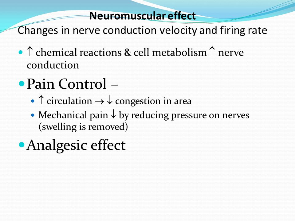 Neuromuscular effect Changes in nerve conduction velocity and firing rate  chemical reactions & cell metabolism  nerve conduction Pain Control –  c