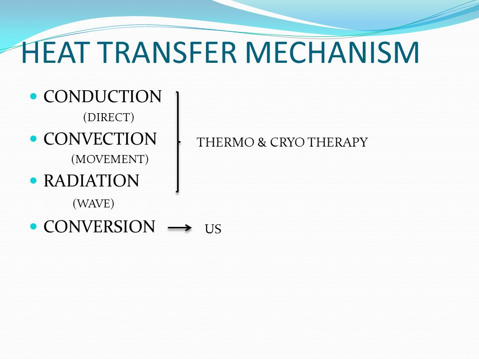 HEAT TRANSFER MECHANISM CONDUCTION (DIRECT) CONVECTION (MOVEMENT) RADIATION (WAVE) CONVERSION THERMO & CRYO THERAPY US