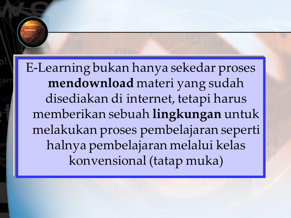 E-Learning bukan hanya sekedar proses mendownload materi yang sudah disediakan di internet, tetapi harus memberikan sebuah lingkungan untuk melakukan