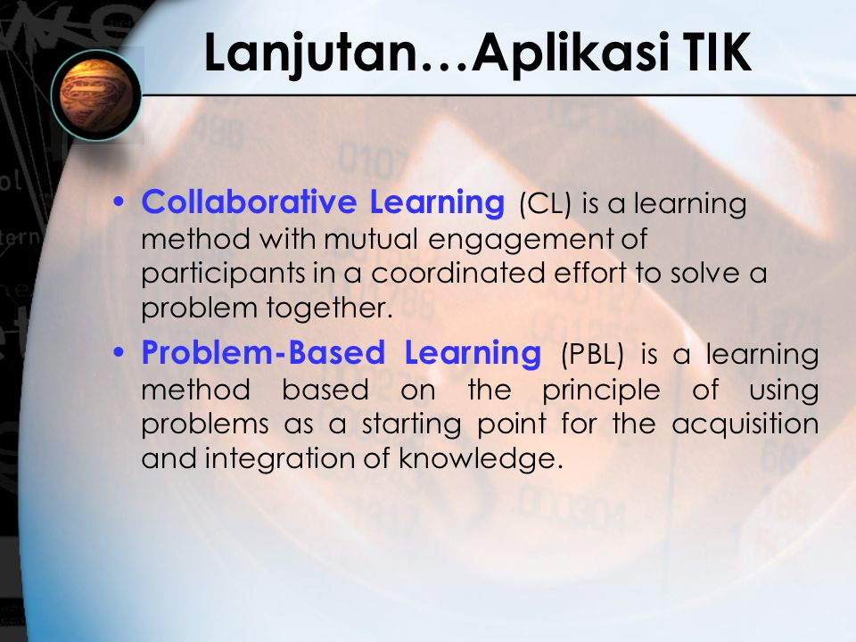 Lanjutan…Aplikasi TIK Collaborative Learning (CL) is a learning method with mutual engagement of participants in a coordinated effort to solve a problem together.