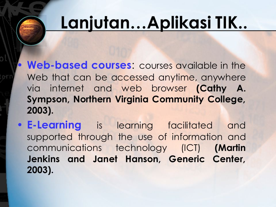 Lanjutan…Aplikasi TIK.. Web-based courses : courses available in the Web that can be accessed anytime, anywhere via internet and web browser (Cathy A.