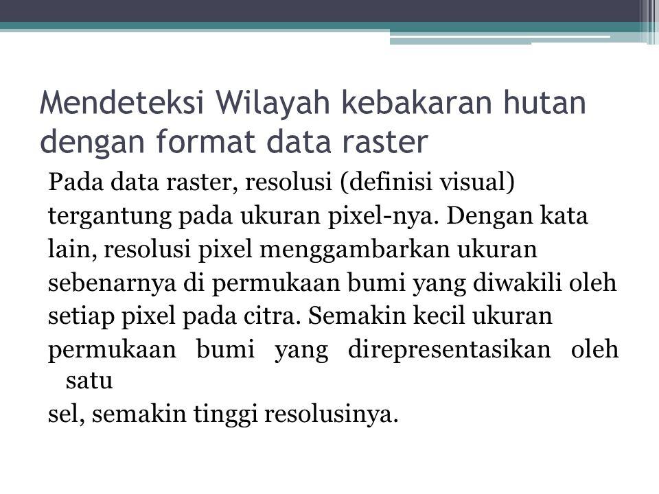 Mendeteksi Wilayah kebakaran hutan dengan format data raster Pada data raster, resolusi (definisi visual) tergantung pada ukuran pixel-nya. Dengan kat