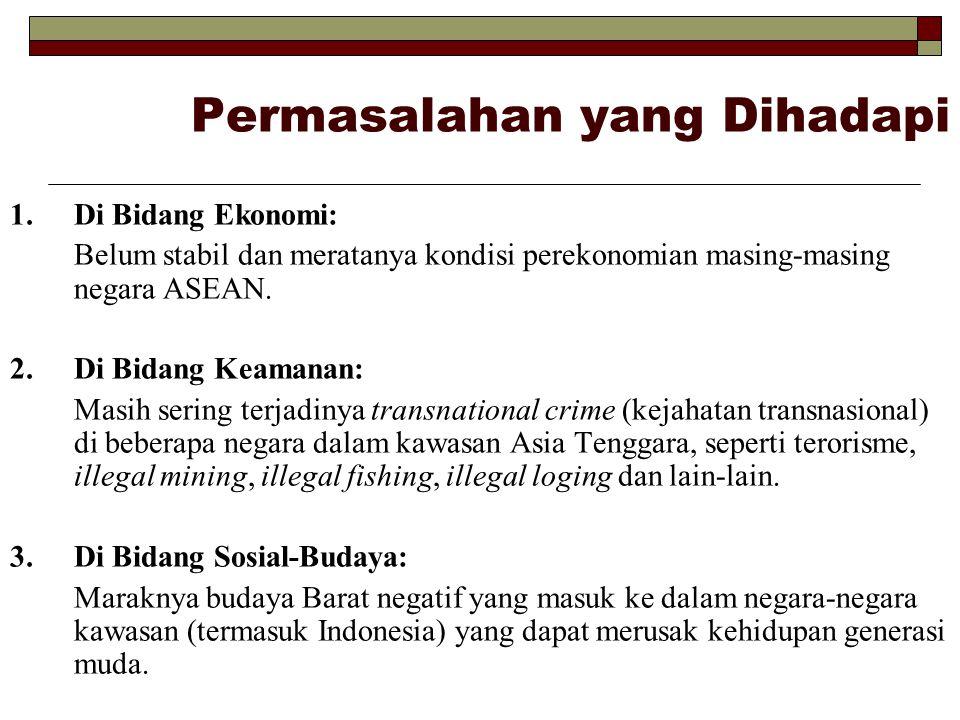 Permasalahan yang Dihadapi 1.Di Bidang Ekonomi: Belum stabil dan meratanya kondisi perekonomian masing-masing negara ASEAN. 2.Di Bidang Keamanan: Masi