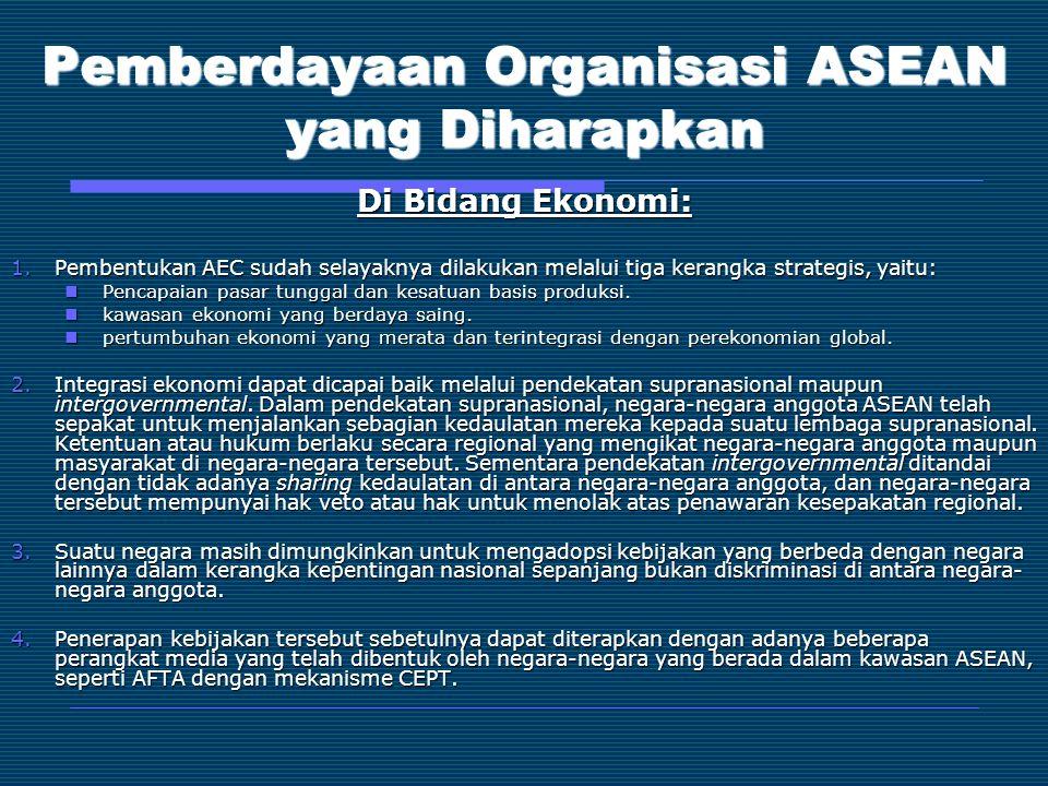 Pemberdayaan Organisasi ASEAN yang Diharapkan Di Bidang Ekonomi: 1.Pembentukan AEC sudah selayaknya dilakukan melalui tiga kerangka strategis, yaitu: