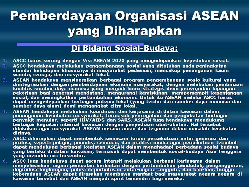 Pemberdayaan Organisasi ASEAN yang Diharapkan Di Bidang Sosial-Budaya: 1.ASCC harus seiring dengan Visi ASEAN 2020 yang mengedepankan kepedulian sosia