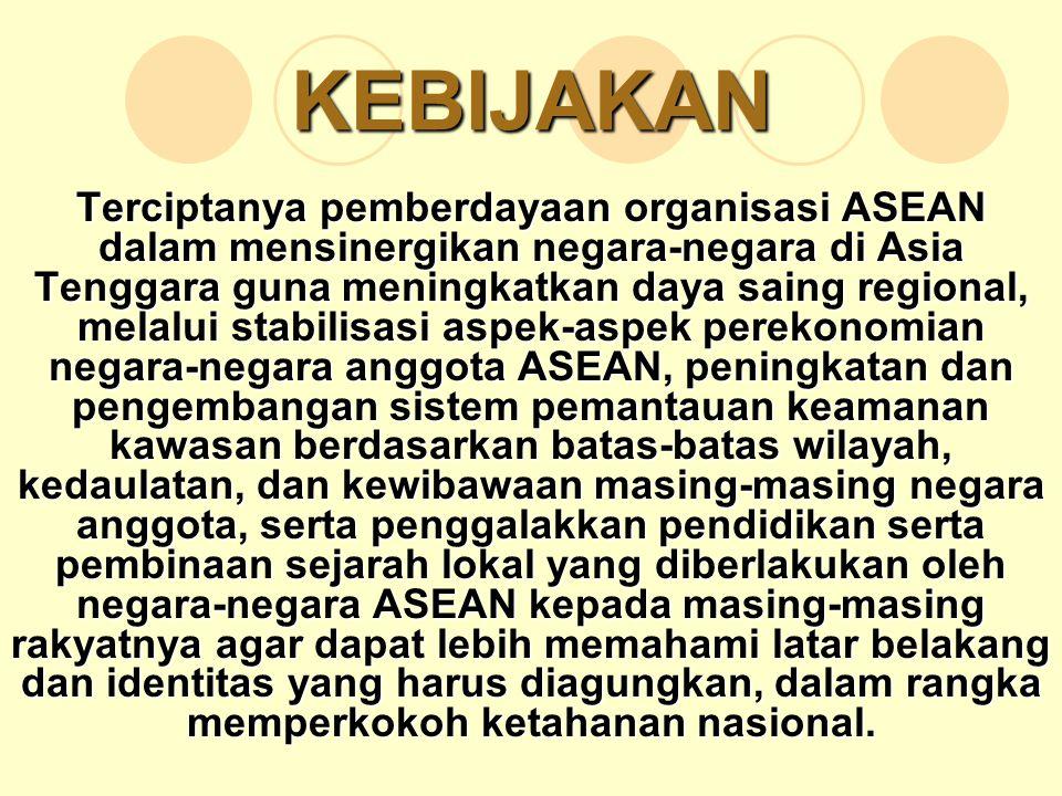 KEBIJAKAN Terciptanya pemberdayaan organisasi ASEAN dalam mensinergikan negara-negara di Asia Tenggara guna meningkatkan daya saing regional, melalui