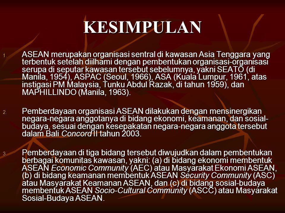 KESIMPULAN 1. ASEAN merupakan organisasi sentral di kawasan Asia Tenggara yang terbentuk setelah diilhami dengan pembentukan organisasi-organisasi ser