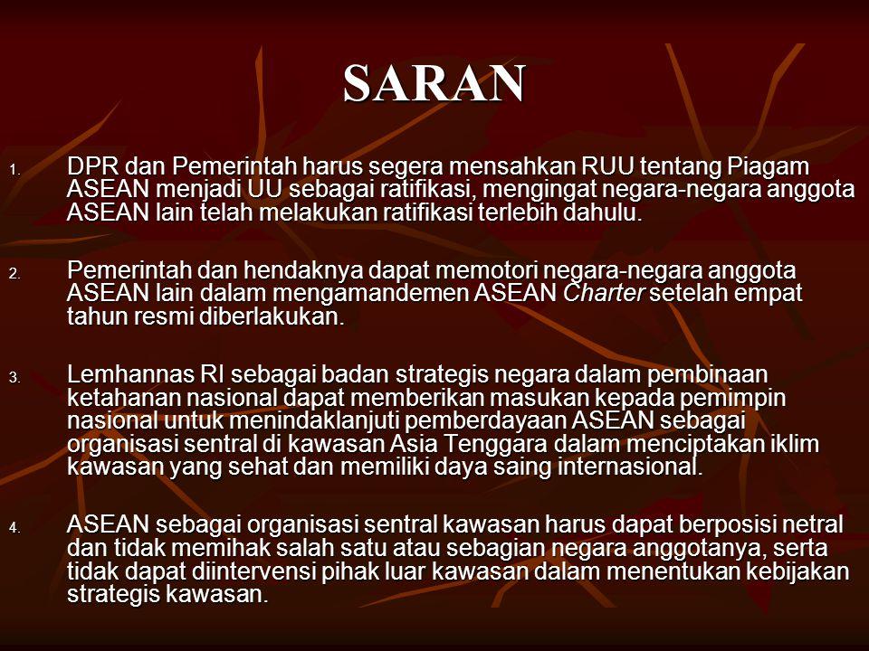 SARAN 1. DPR dan Pemerintah harus segera mensahkan RUU tentang Piagam ASEAN menjadi UU sebagai ratifikasi, mengingat negara-negara anggota ASEAN lain
