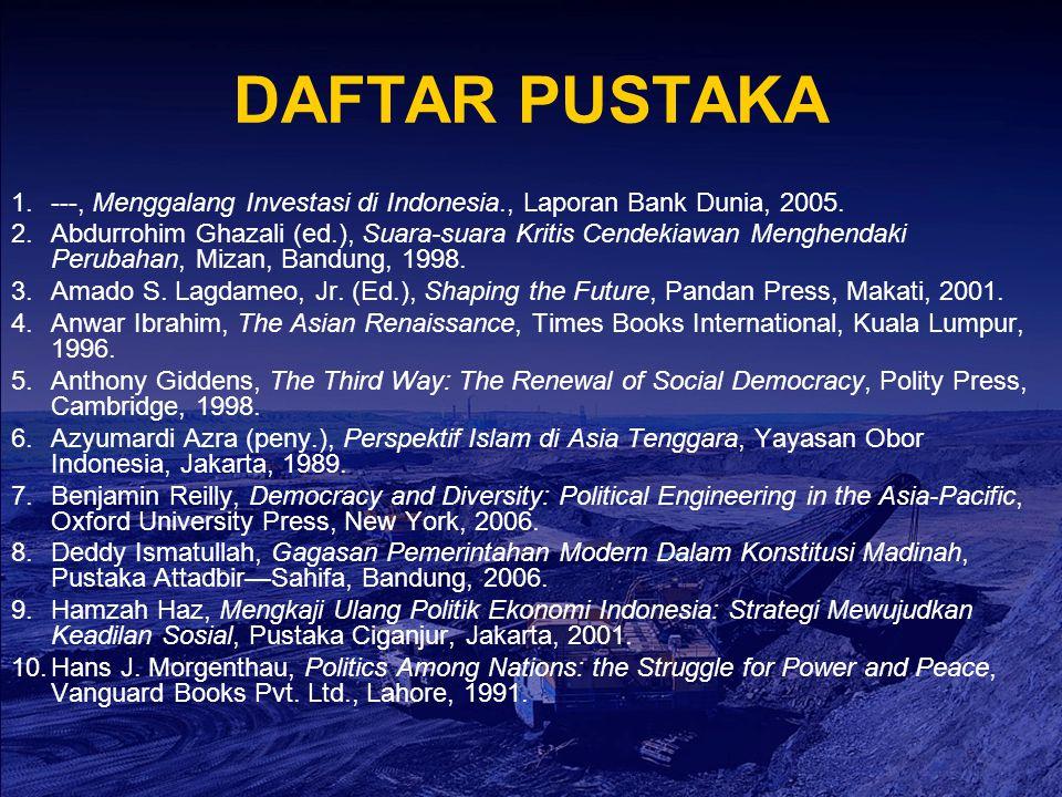DAFTAR PUSTAKA 1.---, Menggalang Investasi di Indonesia., Laporan Bank Dunia, 2005. 2.Abdurrohim Ghazali (ed.), Suara-suara Kritis Cendekiawan Menghen