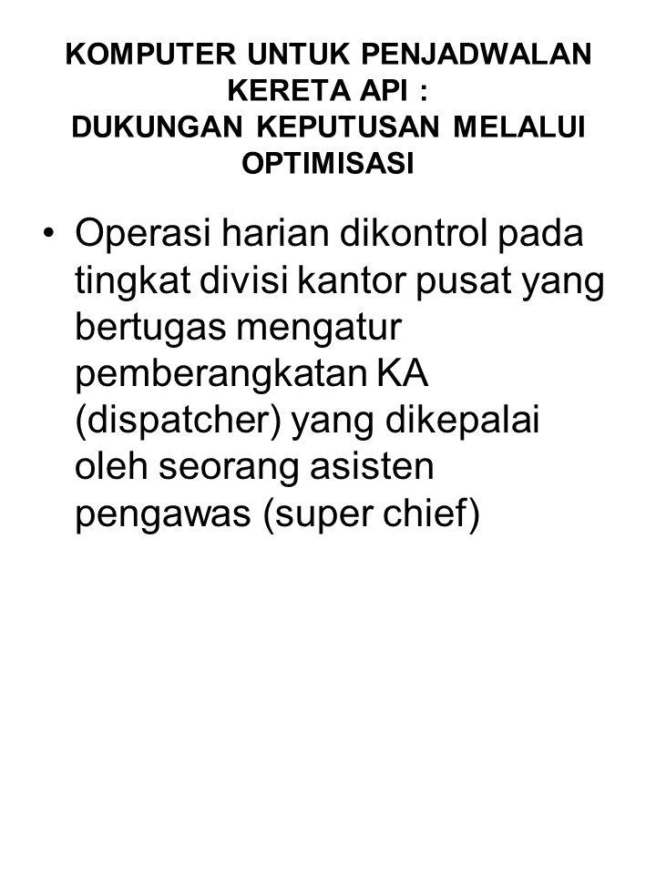 KOMPUTER UNTUK PENJADWALAN KERETA API : DUKUNGAN KEPUTUSAN MELALUI OPTIMISASI Operasi harian dikontrol pada tingkat divisi kantor pusat yang bertugas mengatur pemberangkatan KA (dispatcher) yang dikepalai oleh seorang asisten pengawas (super chief)