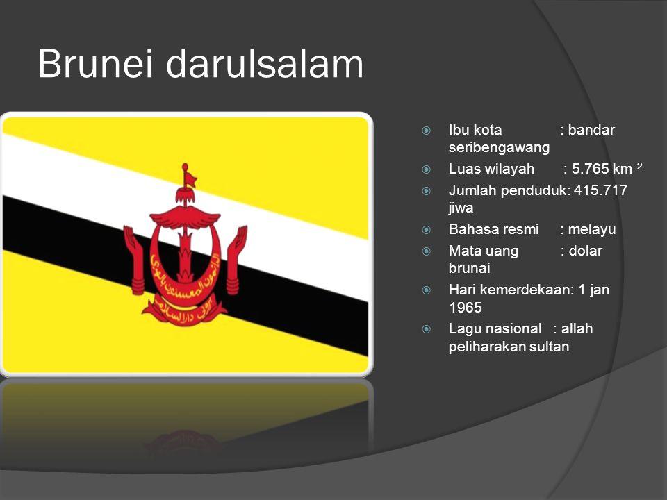 Brunei darulsalam  Ibu kota : bandar seribengawang  Luas wilayah : 5.765 km 2  Jumlah penduduk: 415.717 jiwa  Bahasa resmi : melayu  Mata uang : dolar brunai  Hari kemerdekaan: 1 jan 1965  Lagu nasional : allah peliharakan sultan