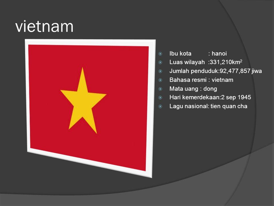 vietnam  Ibu kota : hanoi  Luas wilayah :331,210km 2  Jumlah penduduk:92,477,857 jiwa  Bahasa resmi : vietnam  Mata uang : dong  Hari kemerdekaan:2 sep 1945  Lagu nasional: tien quan cha