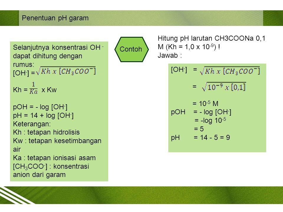 Penentuan pH garam Selanjutnya konsentrasi OH - dapat dihitung dengan rumus: [OH - ] = Kh = x Kw pOH = - log [OH - ] pH = 14 + log [OH - ] Keterangan: