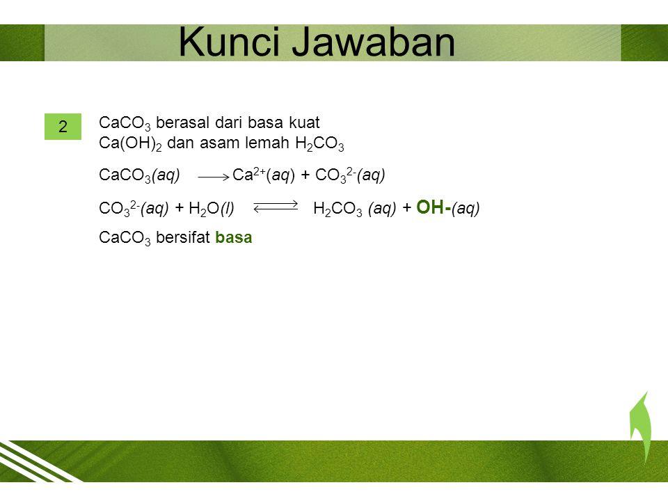 Kunci Jawaban [OH - ] = = = 1,41 x 10 -5 M pOH = -log 1,41 x 10 -5 = 5 – log 1,41 = 5 – 0,15 = 4,85 pH = 14 – 4,85 = 9,15 3 Garam Ca(CH 3 COO) 2 yang tersusun dari CH 3 COOH (asam lemah) dan Ca(OH) 2 (basa kuat).